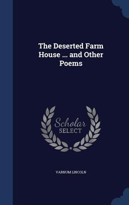The Deserted Farm House ... and Other Poems  by  Varnum Lincoln