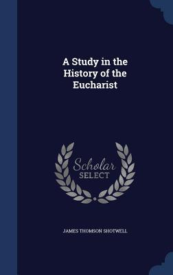 A Study in the History of the Eucharist James Thomson Shotwell