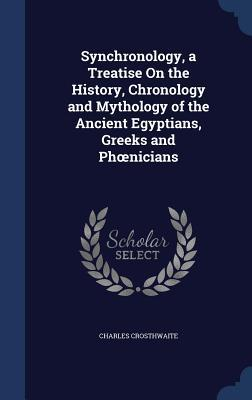 Synchronology, a Treatise on the History, Chronology and Mythology of the Ancient Egyptians, Greeks and PH Nicians Charles Crosthwaite