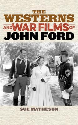 The Westerns and War Films of John Ford Sue Matheson
