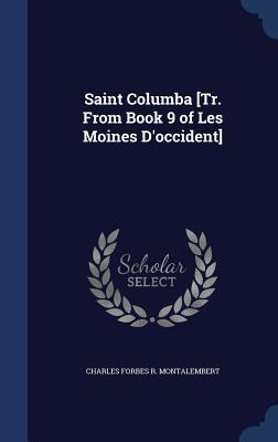 Saint Columba [Tr. from Book 9 of Les Moines DOccident] Charles Forbes R Montalembert