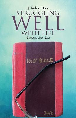 Struggling Well with Life: Devotions from Dad  by  J Robert Dees