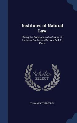Institutes of Natural Law: Being the Substance of a Course of Lectures on Grotius de Jure Belli Et Pacis Thomas Rutherforth