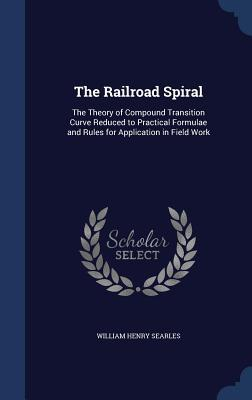 The Railroad Spiral: The Theory of Compound Transition Curve Reduced to Practical Formulae and Rules for Application in Field Work William Henry Searles
