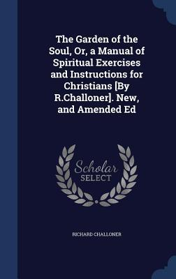 The Garden of the Soul, Or, a Manual of Spiritual Exercises and Instructions for Christians [By R.Challoner]. New, and Amended Ed  by  Richard Challoner