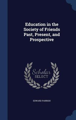 Education in the Society of Friends Past, Present, and Prospective Edward Parrish