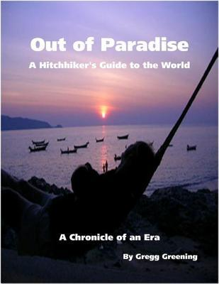 Out of Paradise - A Hitchhikers Guide to the World - A Chronicle of an Era  by  Gregg Greening