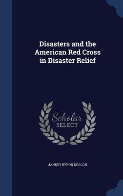 Disasters and the American Red Cross in Disaster Relief Janney Byron Deacon