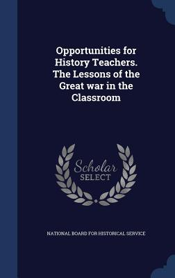 Opportunities for History Teachers. the Lessons of the Great War in the Classroom  by  National Board for Historical Service