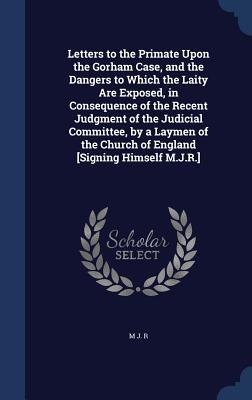 Letters to the Primate Upon the Gorham Case, and the Dangers to Which the Laity Are Exposed, in Consequence of the Recent Judgment of the Judicial Committee,  by  a Laymen of the Church of England [Signing Himself M.J.R.] by M J R