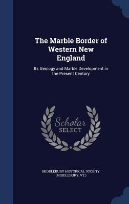The Marble Border of Western New England: Its Geology and Marble Development in the Present Century  by  Middlebury Historical Society (Middlebur