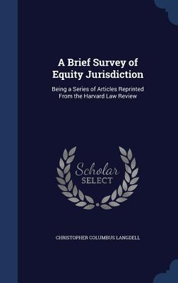 A Brief Survey of Equity Jurisdiction: Being a Series of Articles Reprinted from the Harvard Law Review  by  Christopher Columbus Langdell