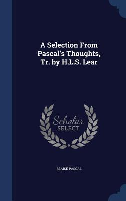 A Selection from Pascals Thoughts, Tr.  by  H.L.S. Lear by Blaise Pascal