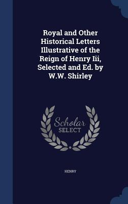 Royal and Other Historical Letters Illustrative of the Reign of Henry III, Selected and Ed. W.W. Shirley by Henry