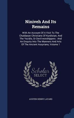 Niniveh and Its Remains: With an Account of a Visit to the Chaldaean Christians of Kurdistan, and the Yezidis, or Devil-Worshippers: And an Enquiry Into the Manners and Arts of the Ancient Assyrians, Volume 1 Austen Henry Layard