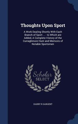 Thoughts Upon Sport: A Work Dealing Shortly with Each Branch of Sport ...: To Which Are Added, a Complete History of the Curraghmore Hunt and Memoirs of Notable Sportsmen Harry R Sargent