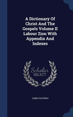 A Dictionary of Christ and the Gospels Volume II Labour Zion with Appendix and Indexes  by  James Hastings