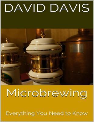 Microbrewing: Everything You Need to Know David Davis