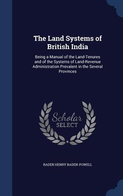The Land Systems of British India: Being a Manual of the Land-Tenures and of the Systems of Land-Revenue Administration Prevalent in the Several Provinces  by  Baden Henry Baden-Powell