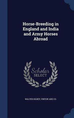 Horse-Breeding in England and India and Army Horses Abroad Walter Gilbey