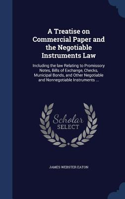 A Treatise on Commercial Paper and the Negotiable Instruments Law: Including the Law Relating to Promissory Notes, Bills of Exchange, Checks, Municipal Bonds, and Other Negotiable and Nonnegotiable Instruments ... James Webster Eaton