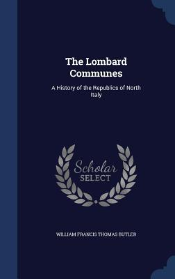The Lombard Communes: A History of the Republics of North Italy William Francis Butler