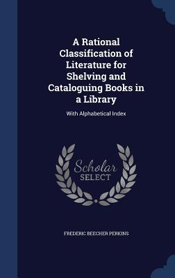 A Rational Classification of Literature for Shelving and Cataloguing Books in a Library: With Alphabetical Index  by  Frederic Beecher Perkins