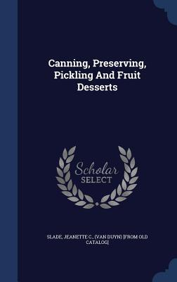 Canning, Preserving, Pickling and Fruit Desserts  by  Jeanette C (Van Duyn) [From Old Slade
