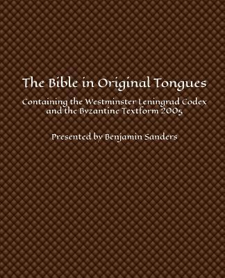 The Bible in Original Tongues: Containing the Westminster Leningrad Codex and the Byzantine Textform 2005 Benjamin Sanders