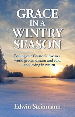 Grace in a Wintry Season: Feeling our Creators love in a world grown distant and cold--and loving in return Edwin Steinmann