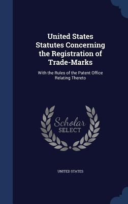 United States Statutes Concerning the Registration of Trade-Marks: With the Rules of the Patent Office Relating Thereto  by  United States