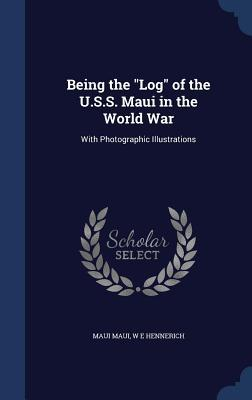 Being the Log of the U.S.S. Maui in the World War: With Photographic Illustrations  by  Maui Maui