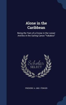Alone in the Caribbean: Being the Yarn of a Cruise in the Lesser Antilles in the Sailing Canoe Yakaboo  by  Frederic A Fenger
