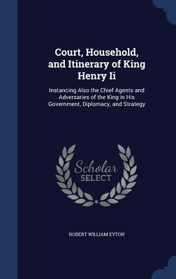 Court, Household, and Itinerary of King Henry II: Instancing Also the Chief Agents and Adversaries of the King in His Government, Diplomacy, and Strategy Robert William Eyton