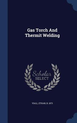 Gas Torch and Thermit Welding  by  Ethan B 1873 Viall
