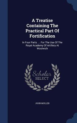 A Treatise Containing the Practical Part of Fortification: In Four Parts. ... for the Use of the Royal Academy of Artillery at Woolwich  by  John Muller