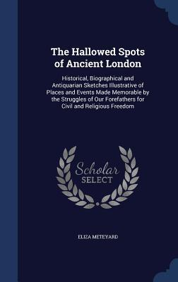 The Hallowed Spots of Ancient London: Historical, Biographical and Antiquarian Sketches Illustrative of Places and Events Made Memorable the Struggles of Our Forefathers for Civil and Religious Freedom by Eliza Meteyard