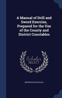 A Manual of Drill and Sword Exercise, Prepared for the Use of the County and District Constables  by  Metropolitan Police