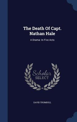 The Death of Capt. Nathan Hale: A Drama: In Five Acts David Trumbull