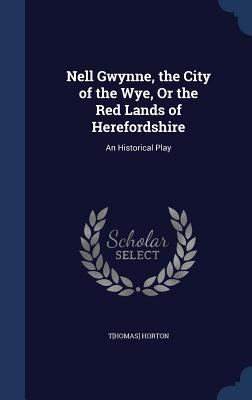 Nell Gwynne, the City of the Wye, or the Red Lands of Herefordshire: An Historical Play T[homas] Horton