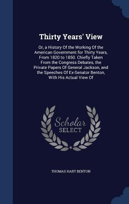 Thirty Years View: Or, a History of the Working of the American Government for Thirty Years, from 1820 to 1850. Chiefly Taken from the Congress Debates, the Private Papers of General Jackson, and the Speeches of Ex-Senator Benton, with His Actual View of Thomas Hart Benton
