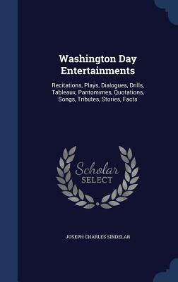 Washington Day Entertainments: Recitations, Plays, Dialogues, Drills, Tableaux, Pantomimes, Quotations, Songs, Tributes, Stories, Facts  by  Joseph Charles Sindelar