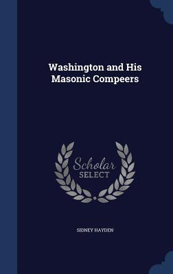 Washington and His Masonic Compeers  by  Sidney Hayden