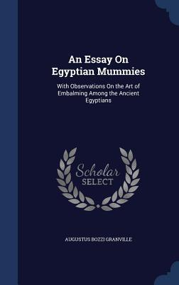 An Essay on Egyptian Mummies: With Observations on the Art of Embalming Among the Ancient Egyptians Augustus Bozzi Granville