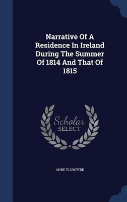 Narrative of a Residence in Ireland During the Summer of 1814 and That of 1815 Anne Plumptre
