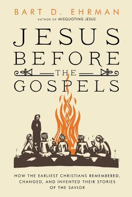 Jesus Before the Gospels: How the Earliest Christians Remembered, Changed, and Invented Their Stories of the Savior  by  Bart D. Ehrman