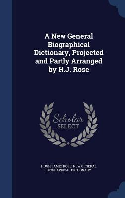 A New General Biographical Dictionary, Projected and Partly Arranged  by  H.J. Rose by Hugh James Rose