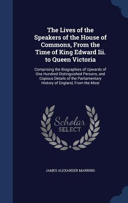 The Lives of the Speakers of the House of Commons, from the Time of King Edward III. to Queen Victoria: Comprising the Biographies of Upwards of One Hundred Distinguished Persons, and Copious Details of the Parliamentary History of England, from the Most  by  James Alexander Manning