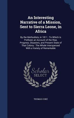 An Interesting Narrative of a Mission, Sent to Sierra Leone, in Africa: By the Methodists, in 1811: To Which Is Prefixed, an Account of the Rise, Progress, Disasters, and Present State of That Colony: The Whole Interspersed with a Variety of Remarkable  by  Thomas Coke