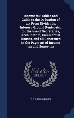 Income Tax Tables and Guide to the Deduction of Tax from Dividends, Interest, Ground Rents, Etc., for the Use of Secretaries, Accountants, Commercial Houses, and All Concerned in the Payment of Income Tax and Super-Tax W E B 1886 Snelling